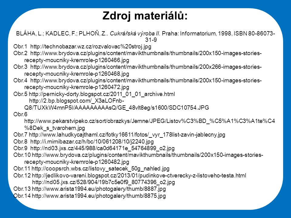 Zdroj materiálů: BLÁHA, L.; KADLEC, F.; PLHOŇ, Z.. Cukrářská výroba II. Praha: Informatorium, 1998, ISBN 80-86073-31-9.