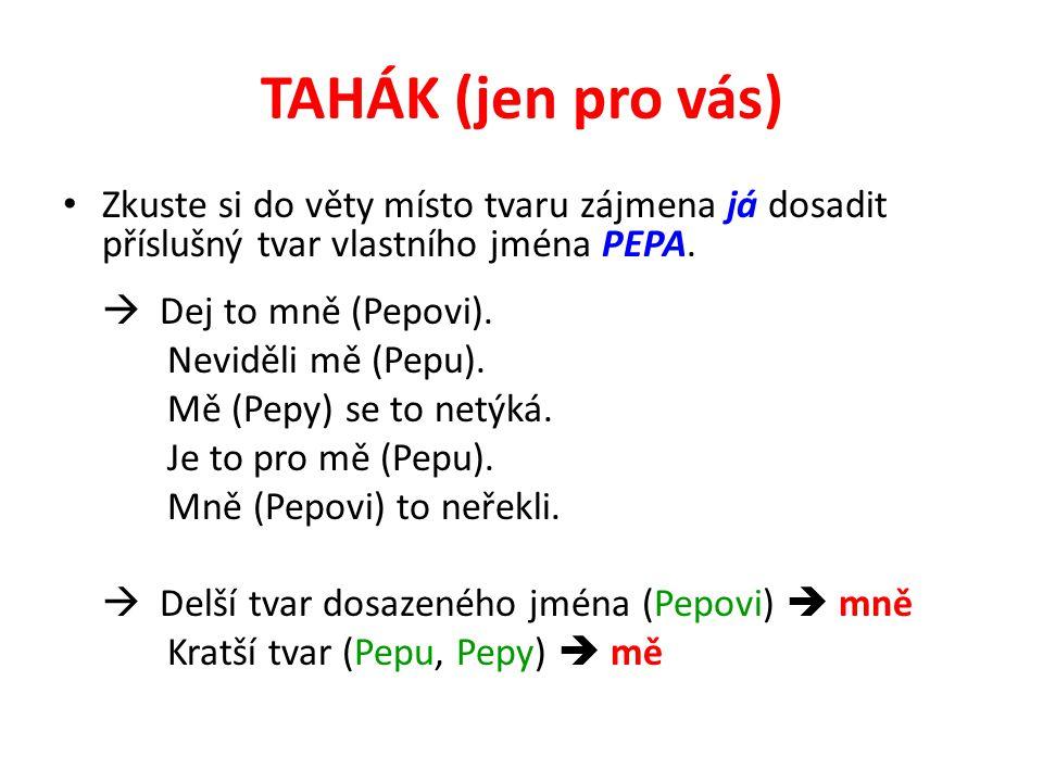 TAHÁK (jen pro vás) Zkuste si do věty místo tvaru zájmena já dosadit příslušný tvar vlastního jména PEPA.