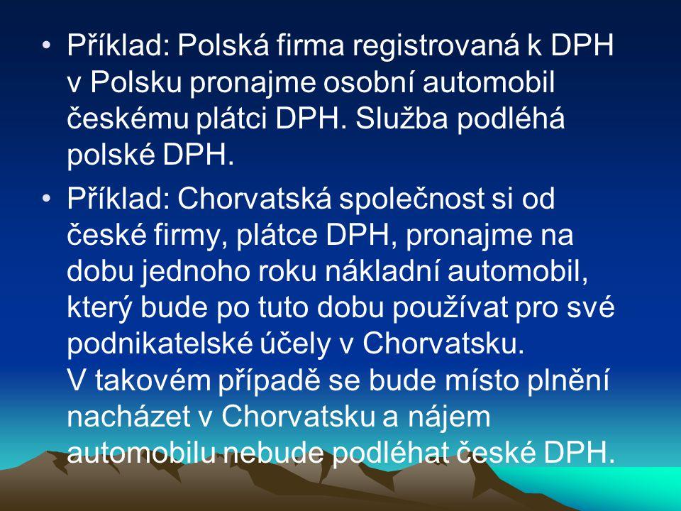 Příklad: Polská firma registrovaná k DPH v Polsku pronajme osobní automobil českému plátci DPH. Služba podléhá polské DPH.