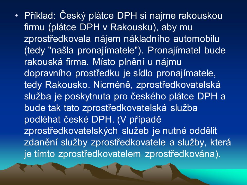 Příklad: Český plátce DPH si najme rakouskou firmu (plátce DPH v Rakousku), aby mu zprostředkovala nájem nákladního automobilu (tedy našla pronajímatele ).