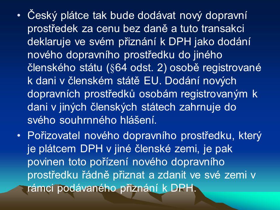 Český plátce tak bude dodávat nový dopravní prostředek za cenu bez daně a tuto transakci deklaruje ve svém přiznání k DPH jako dodání nového dopravního prostředku do jiného členského státu (§64 odst. 2) osobě registrované k dani v členském státě EU. Dodání nových dopravních prostředků osobám registrovaným k dani v jiných členských státech zahrnuje do svého souhrnného hlášení.