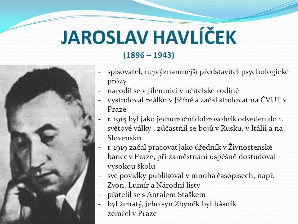 JAROSLAV HAVLÍČEK (1896 – 1943) spisovatel, nejvýznamnější představitel psychologické prózy. narodil se v Jilemnici v učitelské rodině.