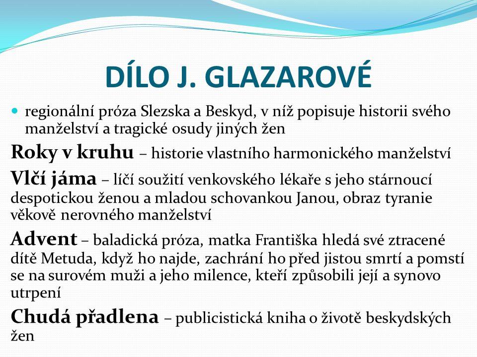 DÍLO J. GLAZAROVÉ regionální próza Slezska a Beskyd, v níž popisuje historii svého manželství a tragické osudy jiných žen.