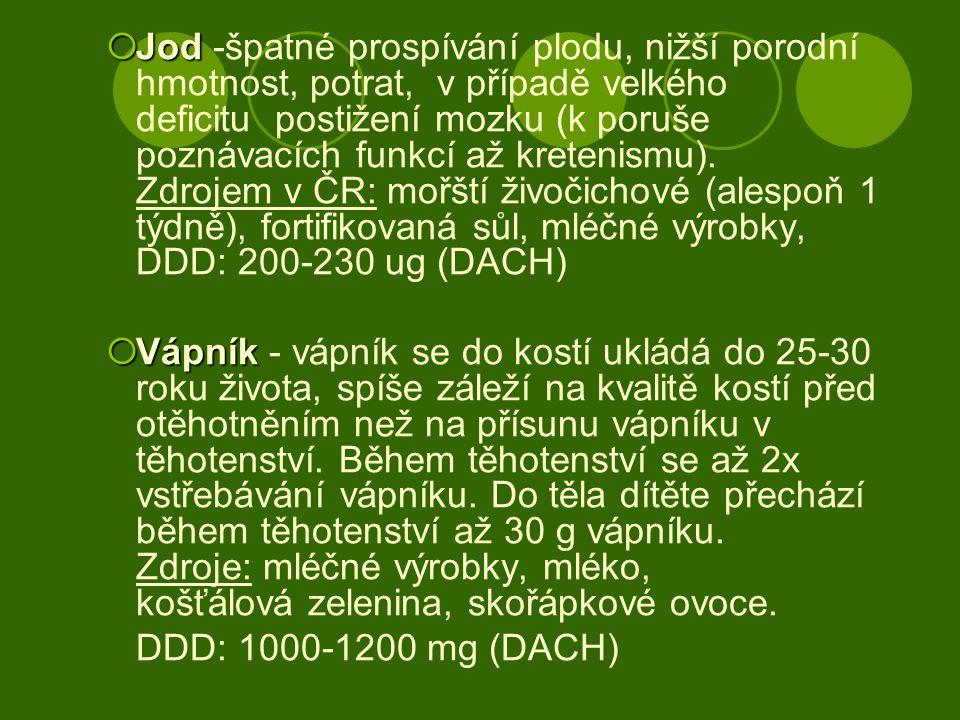 Jod -špatné prospívání plodu, nižší porodní hmotnost, potrat, v případě velkého deficitu postižení mozku (k poruše poznávacích funkcí až kretenismu). Zdrojem v ČR: mořští živočichové (alespoň 1 týdně), fortifikovaná sůl, mléčné výrobky, DDD: 200-230 ug (DACH)