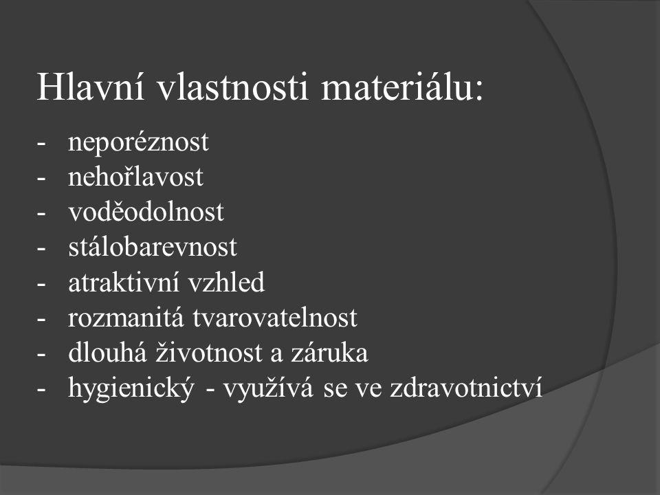 Hlavní vlastnosti materiálu: - neporéznost - nehořlavost - voděodolnost - stálobarevnost - atraktivní vzhled - rozmanitá tvarovatelnost - dlouhá životnost a záruka - hygienický - využívá se ve zdravotnictví