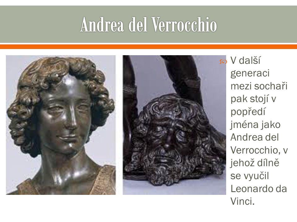 Andrea del Verrocchio V další generaci mezi sochaři pak stojí v popředí jména jako Andrea del Verrocchio, v jehož dílně se vyučil Leonardo da Vinci.
