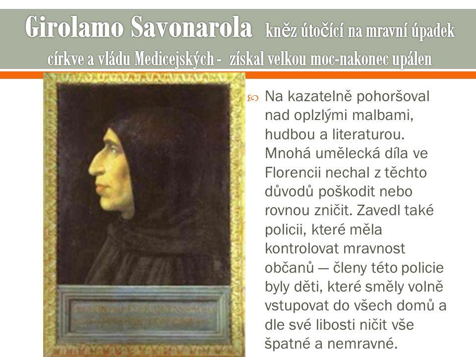 Girolamo Savonarola kněz útočící na mravní úpadek církve a vládu Medicejských - získal velkou moc-nakonec upálen