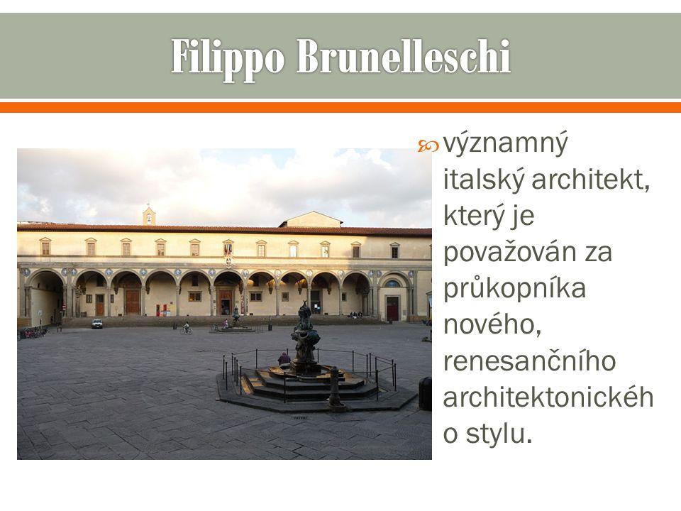 Filippo Brunelleschi významný italský architekt, který je považován za průkopníka nového, renesančního architektonického stylu.