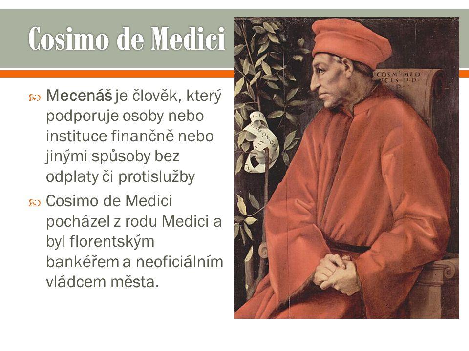 Cosimo de Medici Mecenáš je člověk, který podporuje osoby nebo instituce finančně nebo jinými spůsoby bez odplaty či protislužby.