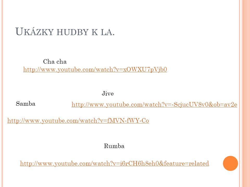 Ukázky hudby k la. Cha cha http://www.youtube.com/watch v=xOWXU7pVjb0