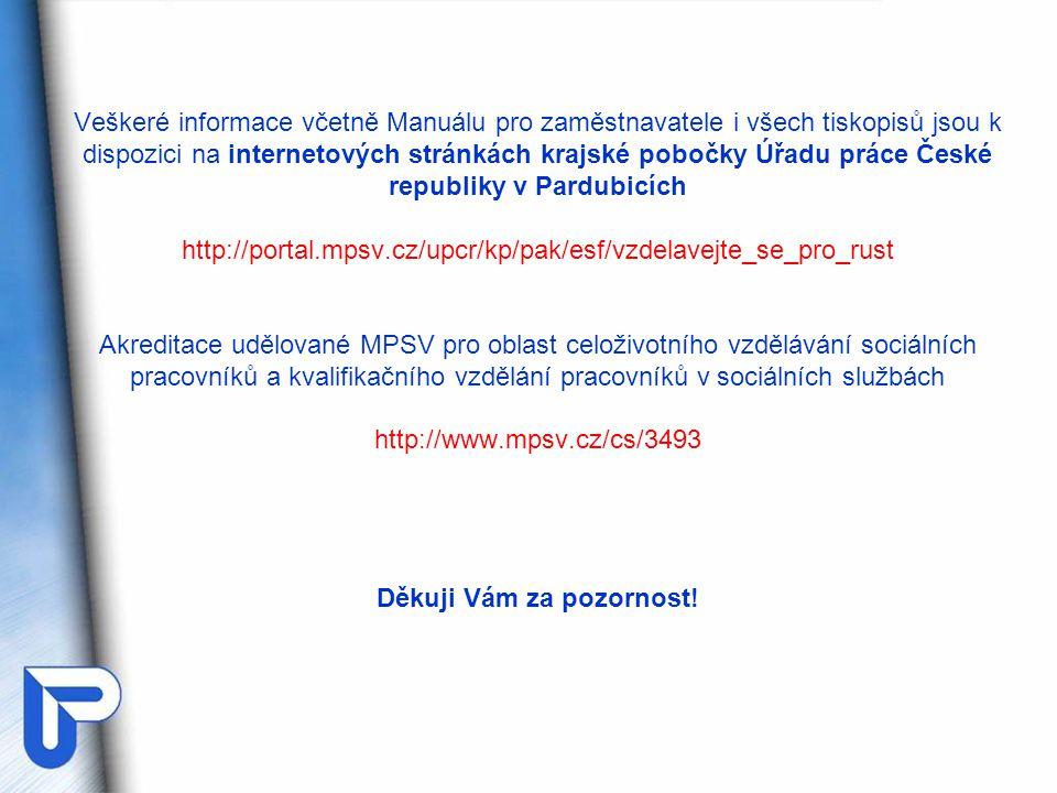 Veškeré informace včetně Manuálu pro zaměstnavatele i všech tiskopisů jsou k dispozici na internetových stránkách krajské pobočky Úřadu práce České republiky v Pardubicích http://portal.mpsv.cz/upcr/kp/pak/esf/vzdelavejte_se_pro_rust Akreditace udělované MPSV pro oblast celoživotního vzdělávání sociálních pracovníků a kvalifikačního vzdělání pracovníků v sociálních službách http://www.mpsv.cz/cs/3493 Děkuji Vám za pozornost!