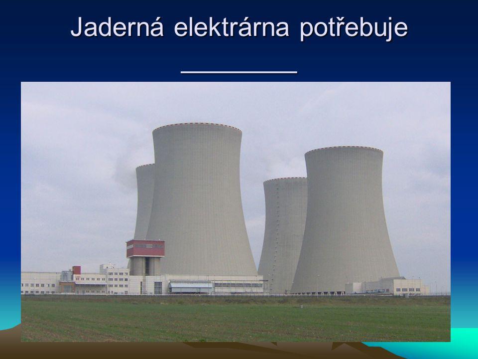 Jaderná elektrárna potřebuje ________