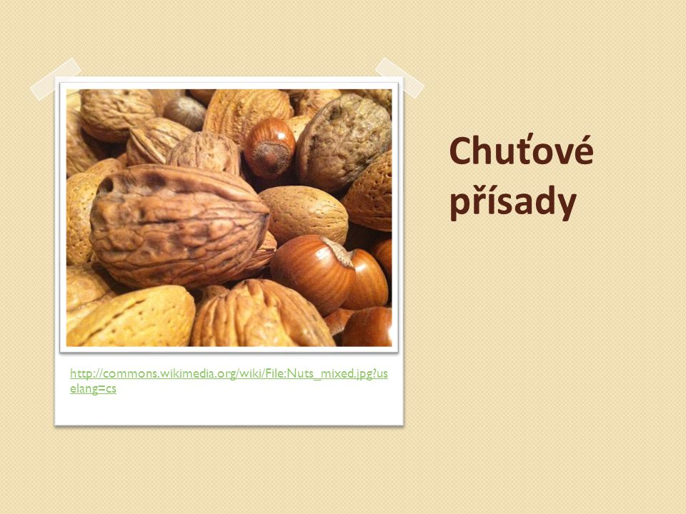 Chuťové přísady http://commons.wikimedia.org/wiki/File:Nuts_mixed.jpg?uselang=cs