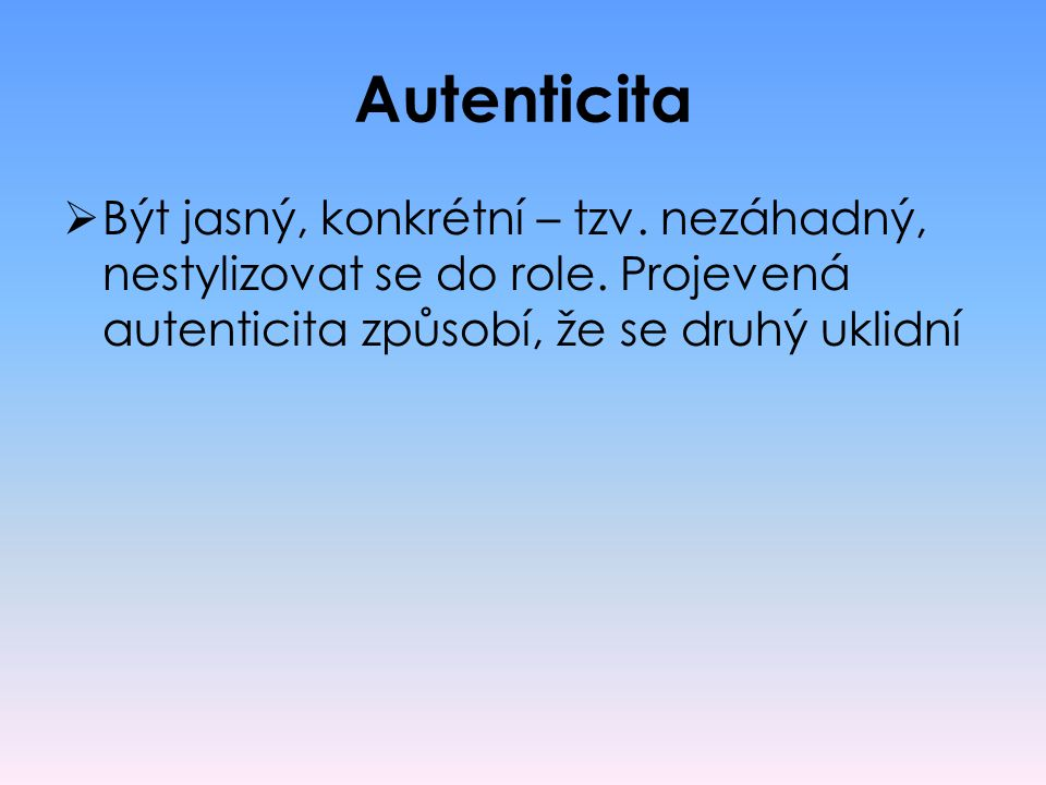 Autenticita Být jasný, konkrétní – tzv. nezáhadný, nestylizovat se do role.