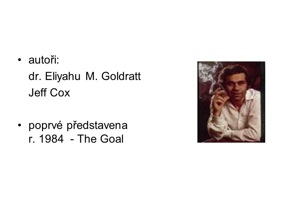 autoři: dr. Eliyahu M. Goldratt Jeff Cox poprvé představena r. 1984 - The Goal
