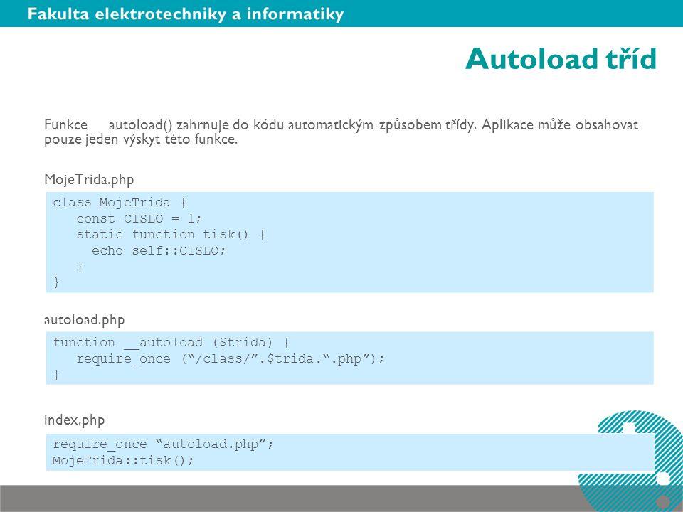 Autoload tříd Funkce __autoload() zahrnuje do kódu automatickým způsobem třídy. Aplikace může obsahovat pouze jeden výskyt této funkce.