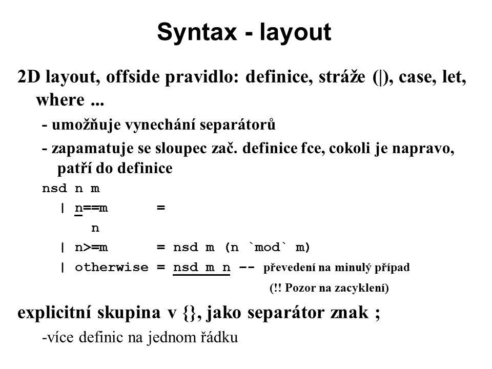 Syntax - layout 2D layout, offside pravidlo: definice, stráže (|), case, let, where ... - umožňuje vynechání separátorů.