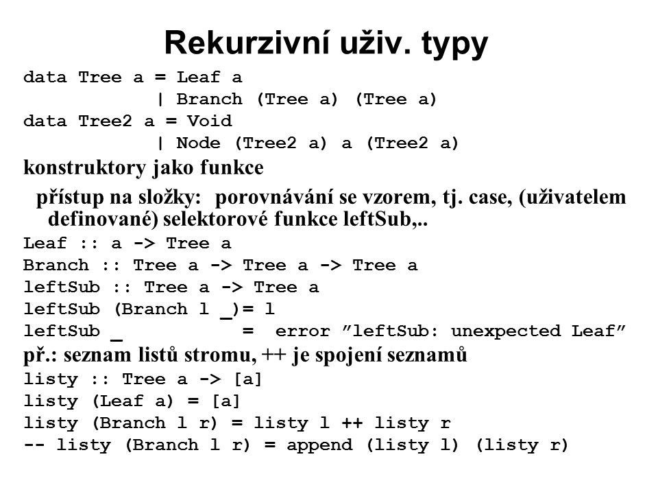Rekurzivní uživ. typy data Tree a = Leaf a. | Branch (Tree a) (Tree a) data Tree2 a = Void. | Node (Tree2 a) a (Tree2 a)