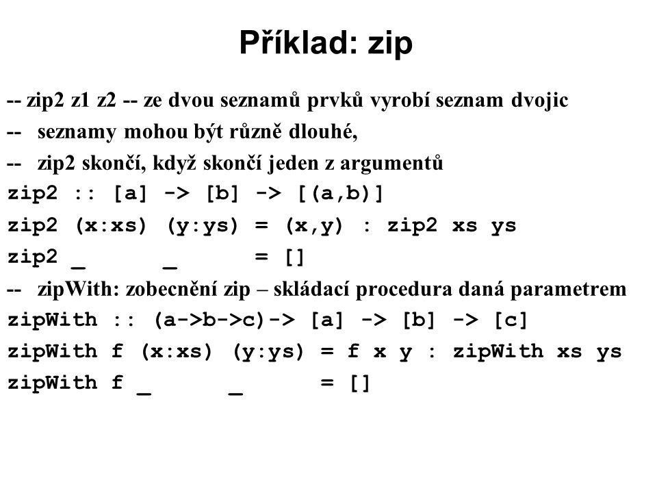 Příklad: zip -- zip2 z1 z2 -- ze dvou seznamů prvků vyrobí seznam dvojic. -- seznamy mohou být různě dlouhé,
