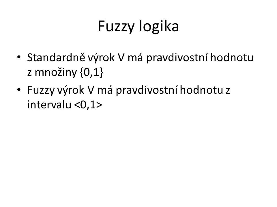 Fuzzy logika Standardně výrok V má pravdivostní hodnotu z množiny {0,1} Fuzzy výrok V má pravdivostní hodnotu z intervalu <0,1>