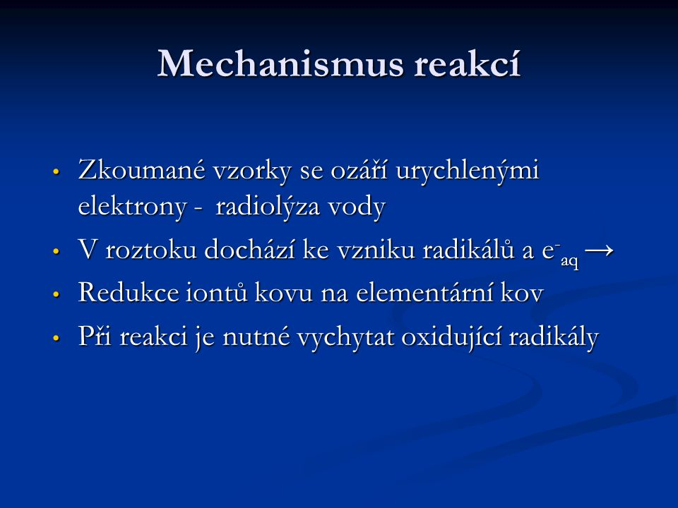 Mechanismus reakcí Zkoumané vzorky se ozáří urychlenými elektrony - radiolýza vody. V roztoku dochází ke vzniku radikálů a e-aq →