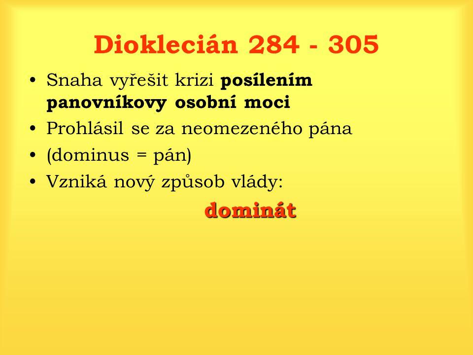 Dioklecián 284 - 305 Snaha vyřešit krizi posílením panovníkovy osobní moci. Prohlásil se za neomezeného pána.