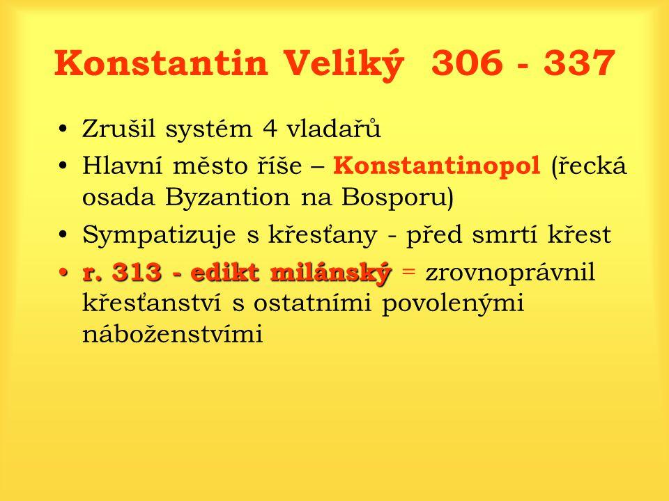 Konstantin Veliký 306 - 337 Zrušil systém 4 vladařů