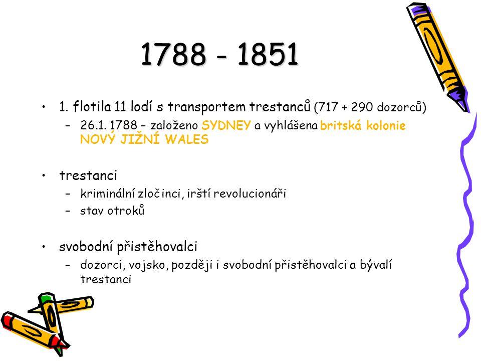 1788 - 1851 1. flotila 11 lodí s transportem trestanců (717 + 290 dozorců) 26.1. 1788 – založeno SYDNEY a vyhlášena britská kolonie NOVÝ JIŽNÍ WALES.