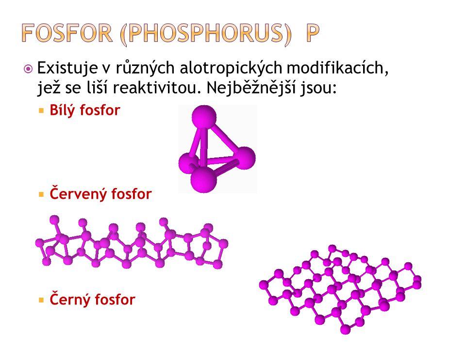Fosfor (phosphorus) P Existuje v různých alotropických modifikacích, jež se liší reaktivitou. Nejběžnější jsou: