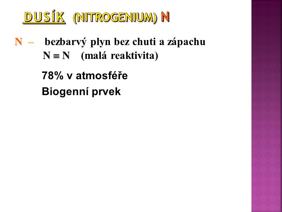 N – bezbarvý plyn bez chuti a zápachu N  N (malá reaktivita)