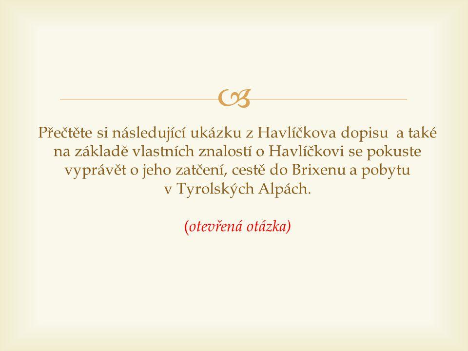 Přečtěte si následující ukázku z Havlíčkova dopisu a také na základě vlastních znalostí o Havlíčkovi se pokuste vyprávět o jeho zatčení, cestě do Brixenu a pobytu v Tyrolských Alpách.