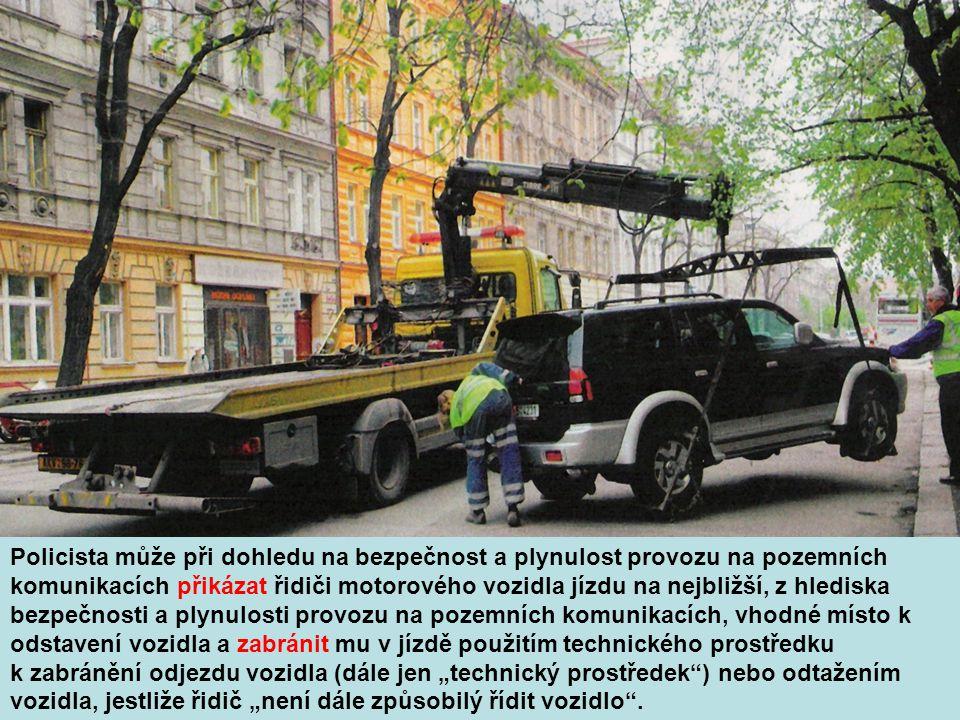 """Policista může při dohledu na bezpečnost a plynulost provozu na pozemních komunikacích přikázat řidiči motorového vozidla jízdu na nejbližší, z hlediska bezpečnosti a plynulosti provozu na pozemních komunikacích, vhodné místo k odstavení vozidla a zabránit mu v jízdě použitím technického prostředku k zabránění odjezdu vozidla (dále jen """"technický prostředek ) nebo odtažením vozidla, jestliže řidič """"není dále způsobilý řídit vozidlo ."""