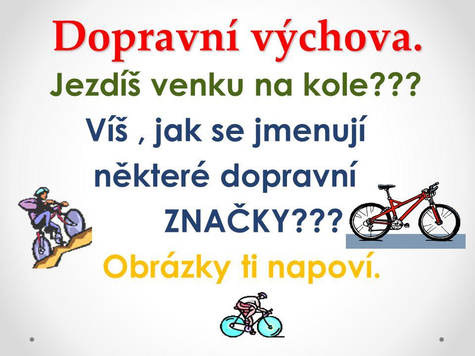 Dopravní výchova. Jezdíš venku na kole . Víš , jak se jmenují některé dopravní ZNAČKY .