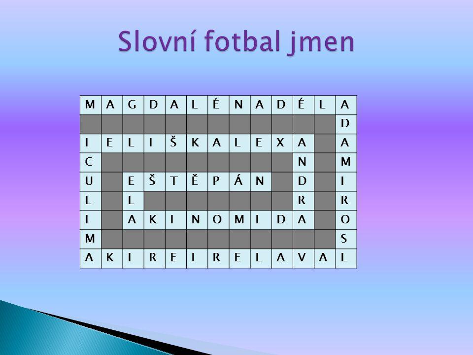 Slovní fotbal jmen M A G D L É N I E Š K X C U T Ě P Á R O S V
