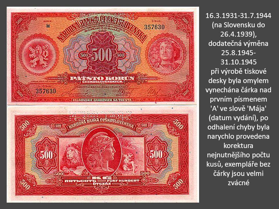 16.3.1931-31.7.1944 (na Slovensku do 26.4.1939), dodatečná výměna 25.8.1945-31.10.1945 při výrobě tiskové desky byla omylem vynechána čárka nad prvním písmenem A ve slově Mája (datum vydání), po odhalení chyby byla narychlo provedena korektura nejnutnějšího počtu kusů, exempláře bez čárky jsou velmi zvácné