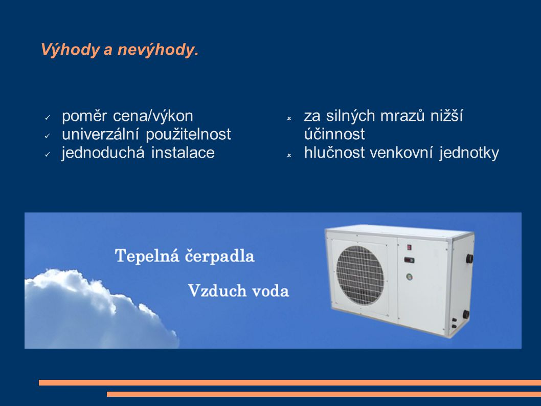 Výhody a nevýhody. poměr cena/výkon. univerzální použitelnost. jednoduchá instalace. za silných mrazů nižší účinnost.