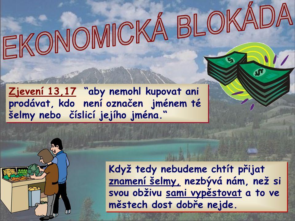 EKONOMICKÁ BLOKÁDA Zjevení 13,17 aby nemohl kupovat ani prodávat, kdo není označen jménem té šelmy nebo číslicí jejího jména.