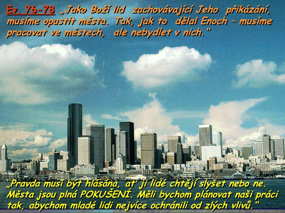 """Ev. 76-78 """"Jako Boží lid zachovávající Jeho přikázání, musíme opustit města. Tak, jak to dělal Enoch – musíme pracovat ve městech, ale nebydlet v nich."""