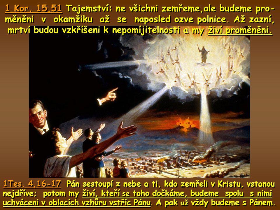 1 Kor. 15,51 Tajemství: ne všichni zemřeme,ale budeme pro- měněni v okamžiku až se naposled ozve polnice. Až zazní, mrtví budou vzkříšeni k nepomíjitelnosti a my živí proměněni.