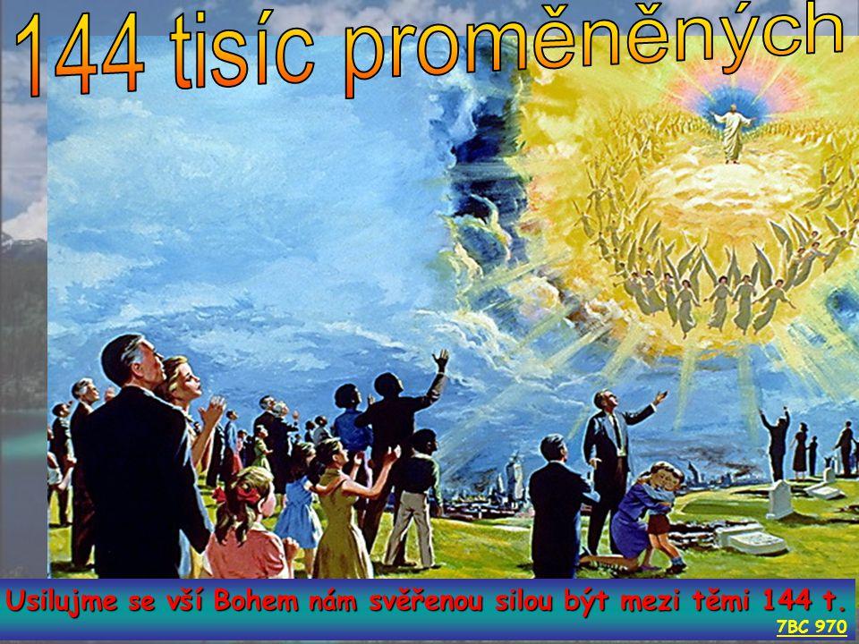 144 tisíc proměněných Usilujme se vší Bohem nám svěřenou silou být mezi těmi 144 t. 7BC 970