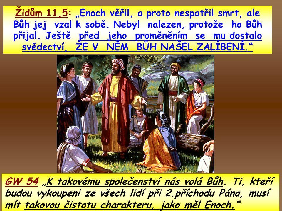 """Židům 11,5: """"Enoch věřil, a proto nespatřil smrt, ale Bůh jej vzal k sobě. Nebyl nalezen, protože ho Bůh přijal. Ještě před jeho proměněním se mu dostalo svědectví, ŽE V NĚM BŮH NAŠEL ZALÍBENÍ."""