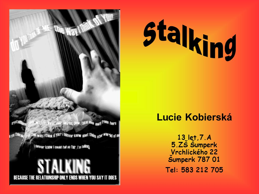 Stalking Lucie Kobierská 13 let,7.A 5.ZŠ Šumperk Vrchlického 22 Šumperk 787 01 Tel: 583 212 705