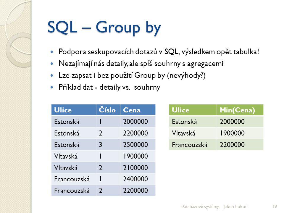 SQL – Group by Podpora seskupovacích dotazů v SQL, výsledkem opět tabulka! Nezajímají nás detaily, ale spíš souhrny s agregacemi.