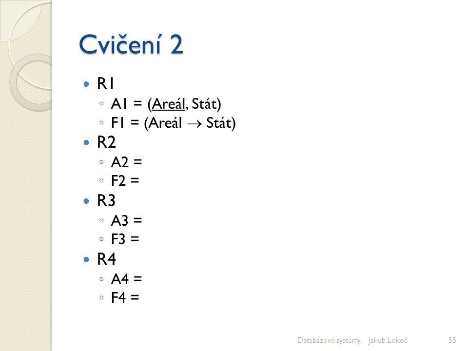 Cvičení 2 R1 R2 R3 R4 A1 = (Areál, Stát) F1 = (Areál  Stát) A2 = F2 =