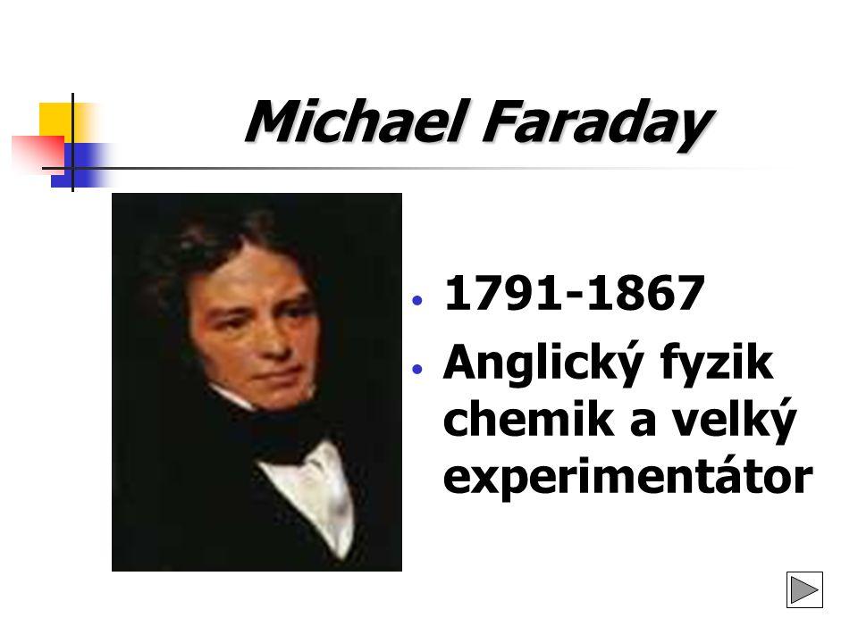 Michael Faraday 1791-1867 Anglický fyzik chemik a velký experimentátor