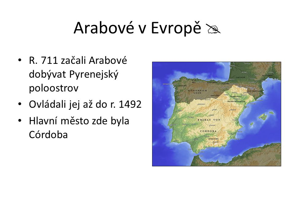 Arabové v Evropě  R. 711 začali Arabové dobývat Pyrenejský poloostrov