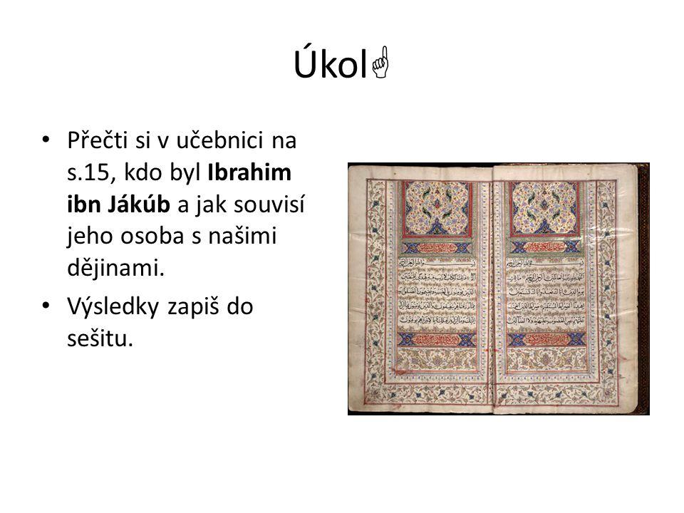 Úkol Přečti si v učebnici na s.15, kdo byl Ibrahim ibn Jákúb a jak souvisí jeho osoba s našimi dějinami.