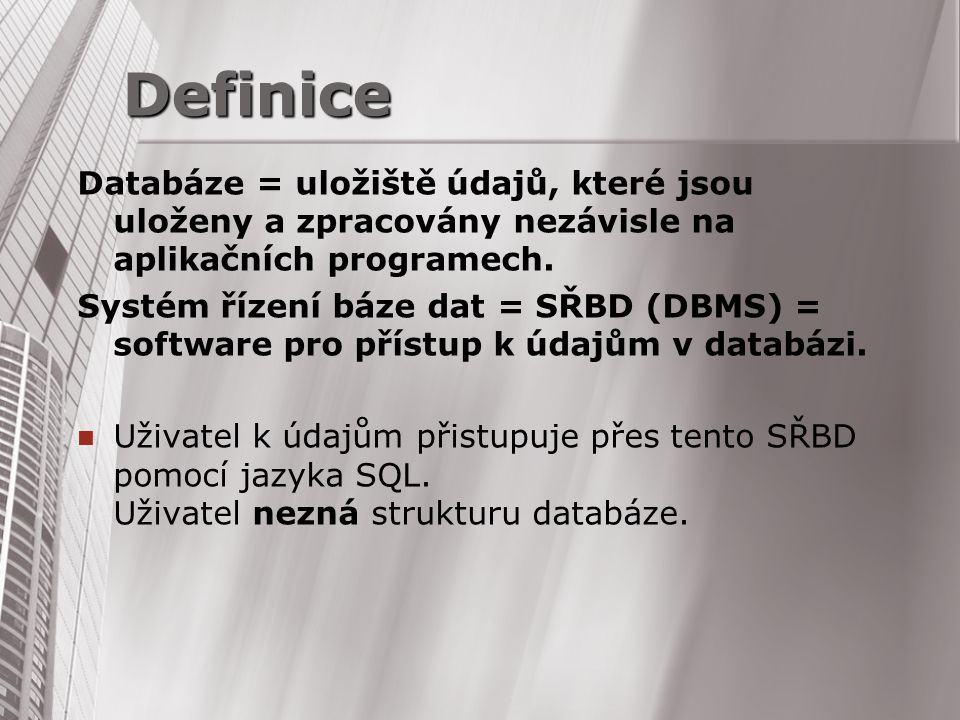 Definice Databáze = uložiště údajů, které jsou uloženy a zpracovány nezávisle na aplikačních programech.