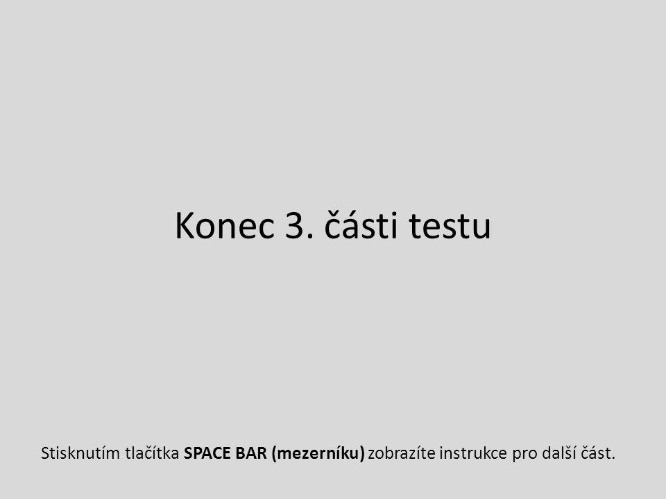 Konec 3. části testu Stisknutím tlačítka SPACE BAR (mezerníku) zobrazíte instrukce pro další část.