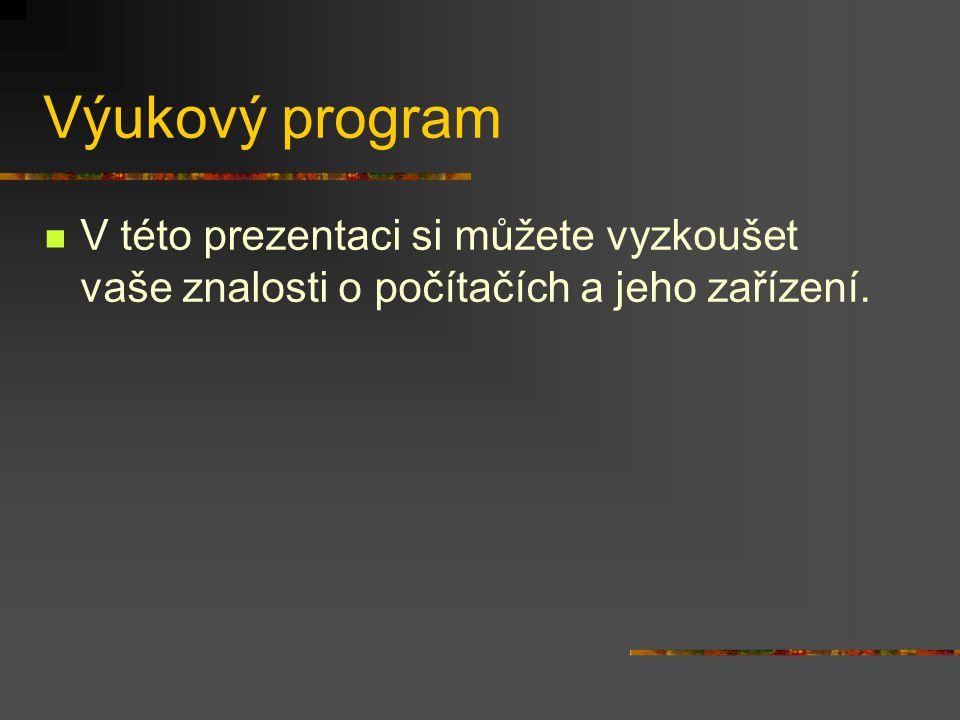 Výukový program V této prezentaci si můžete vyzkoušet vaše znalosti o počítačích a jeho zařízení.